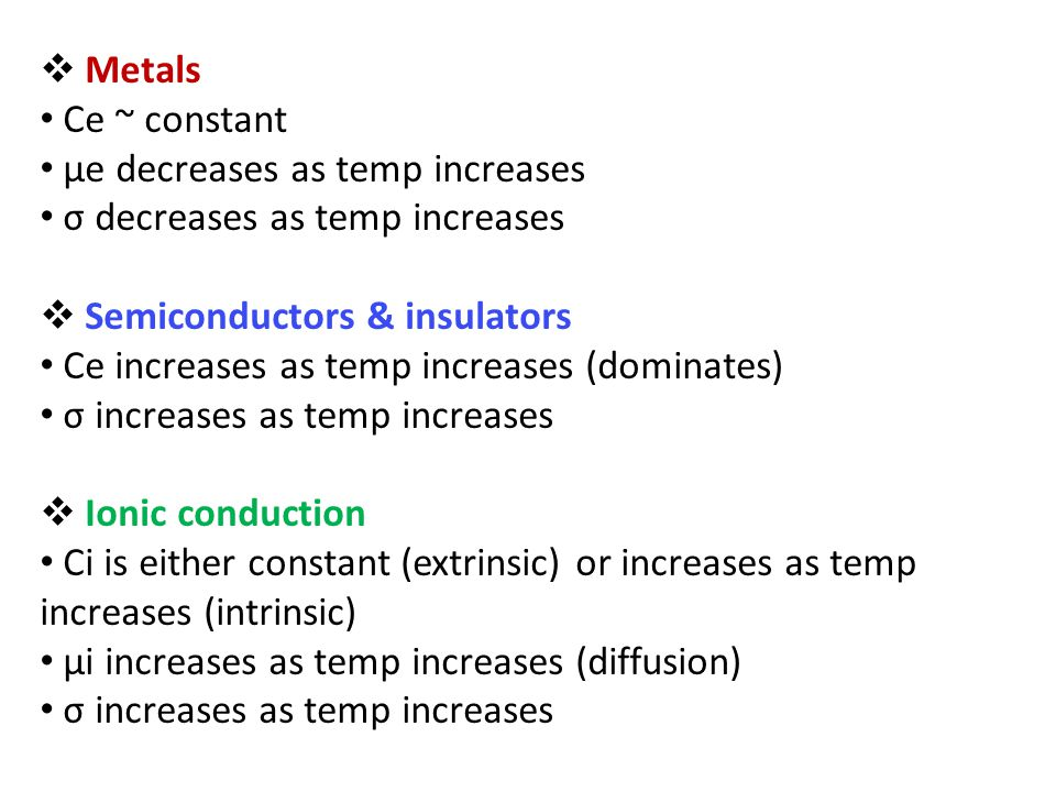  Metals Ce ~ constant µe decreases as temp increases σ decreases as temp increases  Semiconductors & insulators Ce increases as temp increases (dominates) σ increases as temp increases  Ionic conduction Ci is either constant (extrinsic) or increases as temp increases (intrinsic) µi increases as temp increases (diffusion) σ increases as temp increases