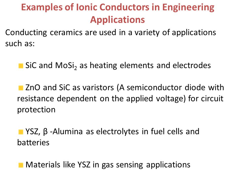 Conducting ceramics are used in a variety of applications such as: SiC and MoSi 2 as heating elements and electrodes ZnO and SiC as varistors (A semiconductor diode with resistance dependent on the applied voltage) for circuit protection YSZ, β -Alumina as electrolytes in fuel cells and batteries Materials like YSZ in gas sensing applications Examples of Ionic Conductors in Engineering Applications