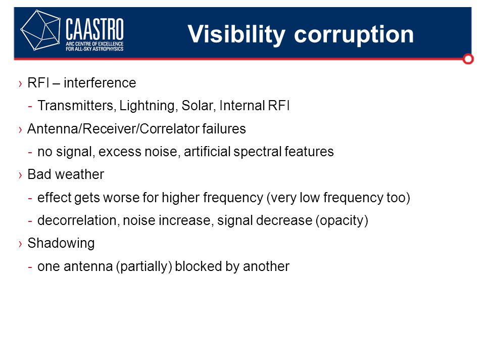 Visibility corruption ›RFI – interference -Transmitters, Lightning, Solar, Internal RFI ›Antenna/Receiver/Correlator failures -no signal, excess noise, artificial spectral features ›Bad weather -effect gets worse for higher frequency (very low frequency too) -decorrelation, noise increase, signal decrease (opacity) ›Shadowing -one antenna (partially) blocked by another