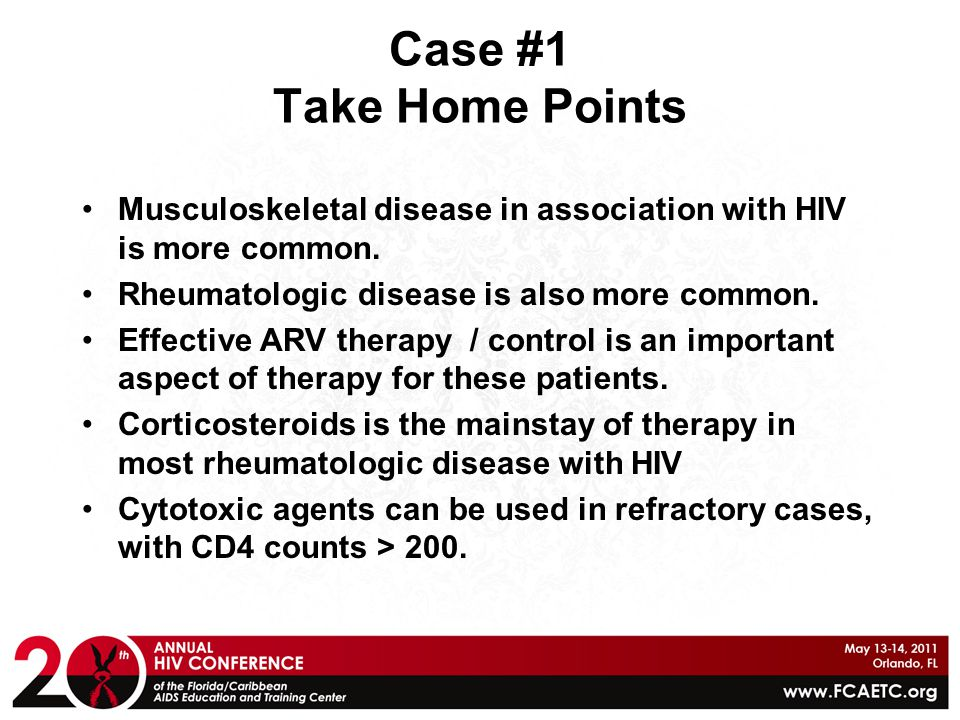Case #1 Take Home Points Musculoskeletal disease in association with HIV is more common. Rheumatologic disease is also more common. Effective ARV ther