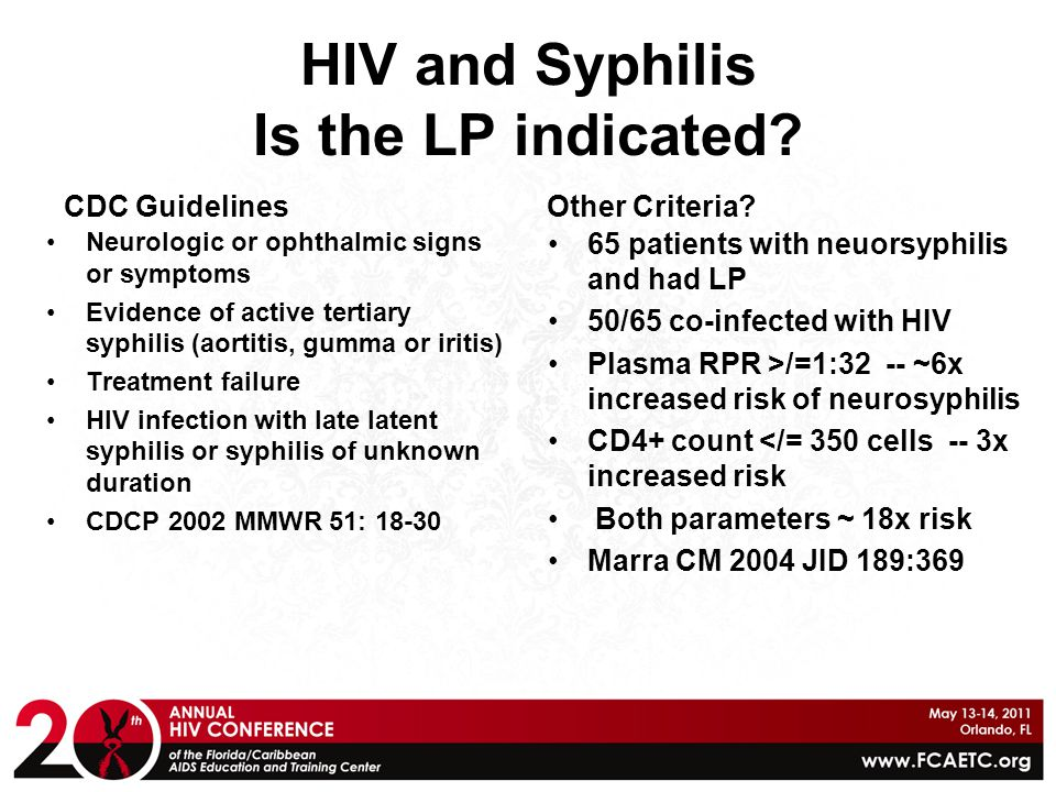 HIV and Syphilis Is the LP indicated? CDC Guidelines Neurologic or ophthalmic signs or symptoms Evidence of active tertiary syphilis (aortitis, gumma