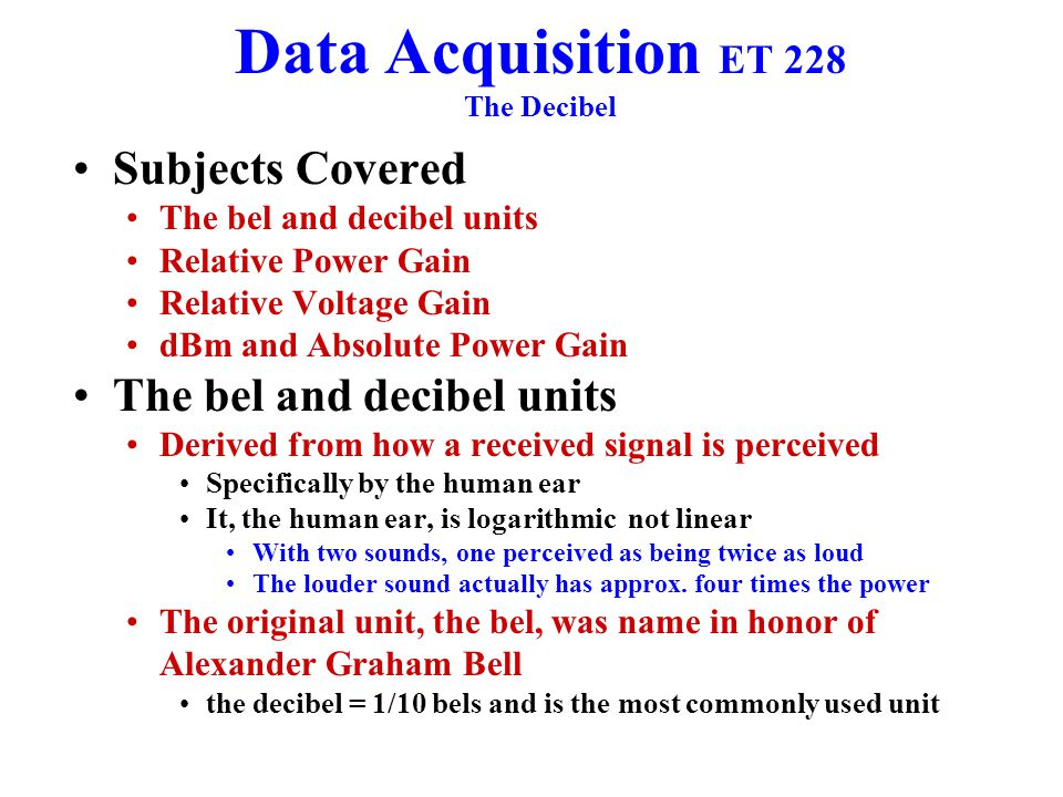 Data Acquisition ET 228 The Decibel Subjects Covered The bel and decibel units Relative Power Gain Relative Voltage Gain dBm and Absolute Power Gain The bel and decibel units Derived from how a received signal is perceived Specifically by the human ear It, the human ear, is logarithmic not linear With two sounds, one perceived as being twice as loud The louder sound actually has approx.