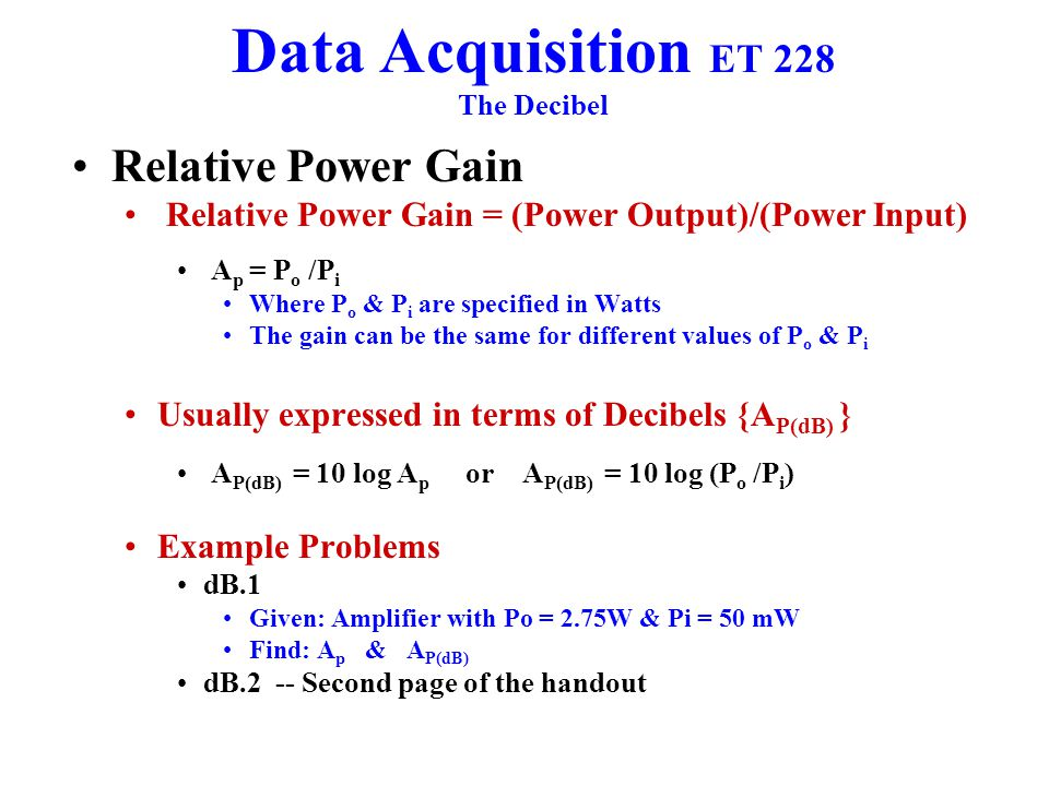 Data Acquisition ET 228 The Decibel Relative Power Gain Relative Power Gain = (Power Output)/(Power Input) A p = P o /P i Where P o & P i are specified in Watts The gain can be the same for different values of P o & P i Usually expressed in terms of Decibels {A P(dB) } A P(dB) = 10 log A p or A P(dB) = 10 log (P o /P i ) Example Problems dB.1 Given: Amplifier with Po = 2.75W & Pi = 50 mW Find: A p & A P(dB) dB.2 -- Second page of the handout
