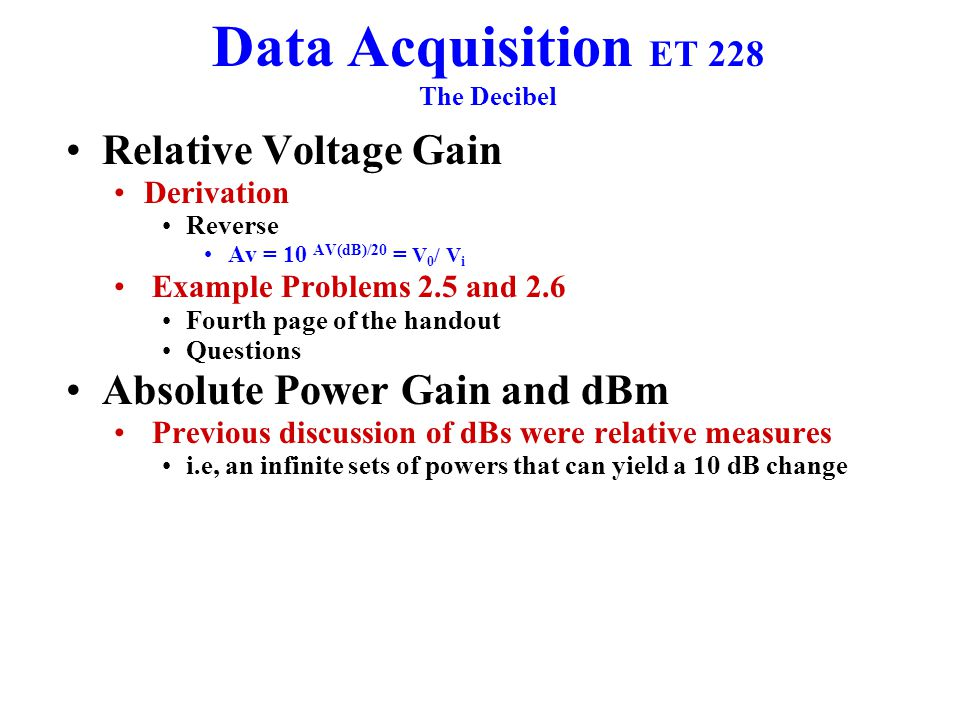 Data Acquisition ET 228 The Decibel Relative Voltage Gain Derivation Reverse Av = 10 AV(dB)/20 = V 0 / V i Example Problems 2.5 and 2.6 Fourth page of the handout Questions Absolute Power Gain and dBm Previous discussion of dBs were relative measures i.e, an infinite sets of powers that can yield a 10 dB change