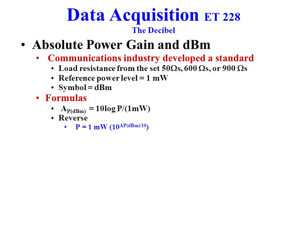 Data Acquisition ET 228 The Decibel Absolute Power Gain and dBm Communications industry developed a standard Load resistance from the set 50  s, 600  s, or 900  s Reference power level = 1 mW Symbol = dBm Formulas A P(dBm) = 10log P/(1mW) Reverse P = 1 mW (10 AP(dBm)/10 )