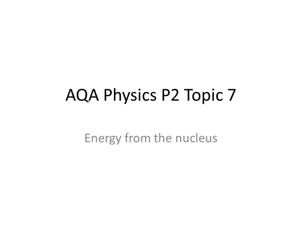AQA Physics P2 Topic 7 Energy from the nucleus