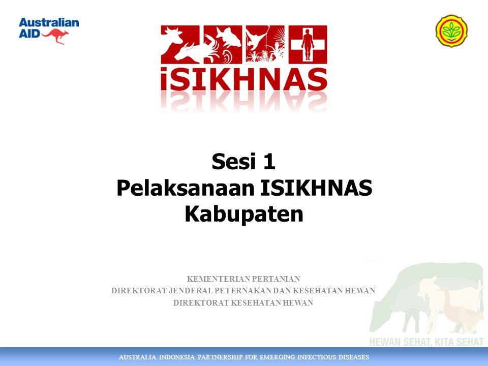 AUSTRALIA INDONESIA PARTNERSHIP FOR EMERGING INFECTIOUS DISEASES KEMENTERIAN PERTANIAN DIREKTORAT JENDERAL PETERNAKAN DAN KESEHATAN HEWAN DIREKTORAT KESEHATAN HEWAN Sesi 1 Pelaksanaan ISIKHNAS Kabupaten