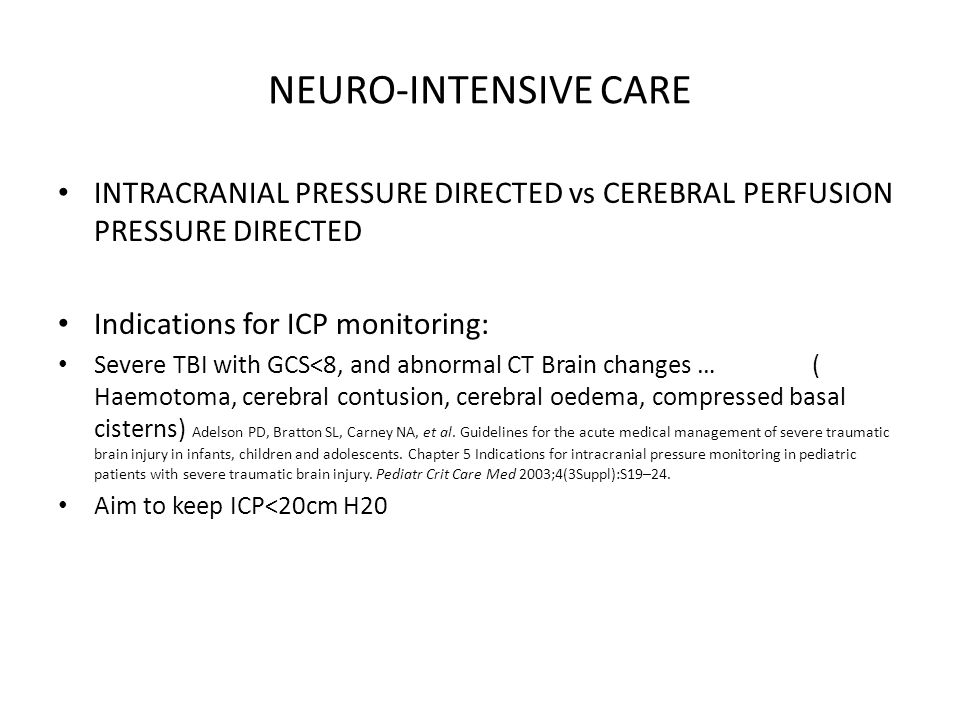 NEURO-INTENSIVE CARE INTRACRANIAL PRESSURE DIRECTED vs CEREBRAL PERFUSION PRESSURE DIRECTED Indications for ICP monitoring: Severe TBI with GCS<8, and abnormal CT Brain changes … ( Haemotoma, cerebral contusion, cerebral oedema, compressed basal cisterns) Adelson PD, Bratton SL, Carney NA, et al.
