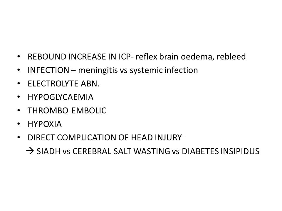 REBOUND INCREASE IN ICP- reflex brain oedema, rebleed INFECTION – meningitis vs systemic infection ELECTROLYTE ABN. HYPOGLYCAEMIA THROMBO-EMBOLIC HYPO
