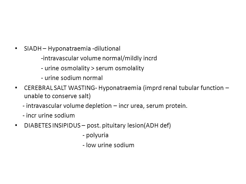 SIADH – Hyponatraemia -dilutional -intravascular volume normal/mildly incrd - urine osmolality > serum osmolality - urine sodium normal CEREBRAL SALT