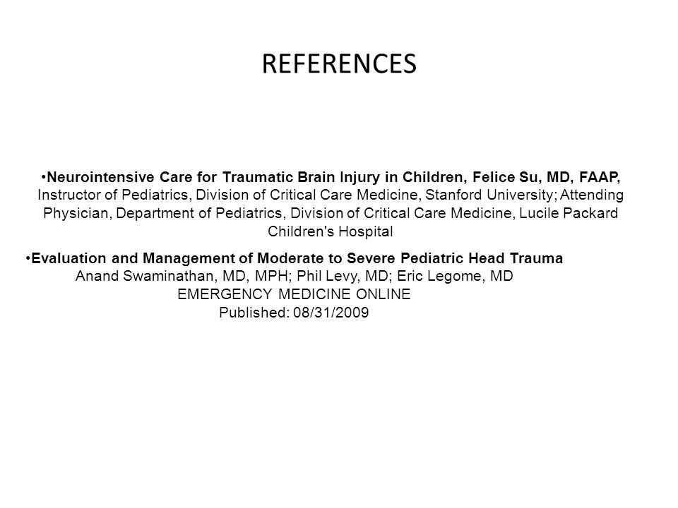 REFERENCES Neurointensive Care for Traumatic Brain Injury in Children, Felice Su, MD, FAAP, Instructor of Pediatrics, Division of Critical Care Medicine, Stanford University; Attending Physician, Department of Pediatrics, Division of Critical Care Medicine, Lucile Packard Children s Hospital Evaluation and Management of Moderate to Severe Pediatric Head Trauma Anand Swaminathan, MD, MPH; Phil Levy, MD; Eric Legome, MD EMERGENCY MEDICINE ONLINE Published: 08/31/2009