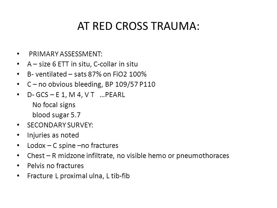 AT RED CROSS TRAUMA: PRIMARY ASSESSMENT: A – size 6 ETT in situ, C-collar in situ B- ventilated – sats 87% on FiO2 100% C – no obvious bleeding, BP 109/57 P110 D- GCS – E 1, M 4, V T …PEARL No focal signs blood sugar 5.7 SECONDARY SURVEY: Injuries as noted Lodox – C spine –no fractures Chest – R midzone infiltrate, no visible hemo or pneumothoraces Pelvis no fractures Fracture L proximal ulna, L tib-fib