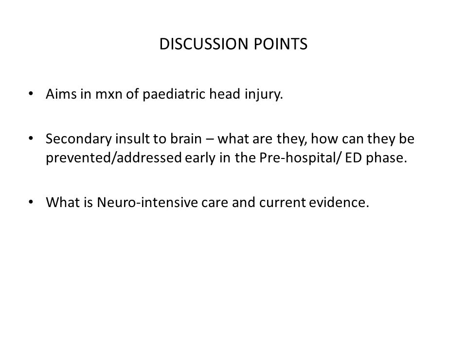 DISCUSSION POINTS Aims in mxn of paediatric head injury. Secondary insult to brain – what are they, how can they be prevented/addressed early in the P