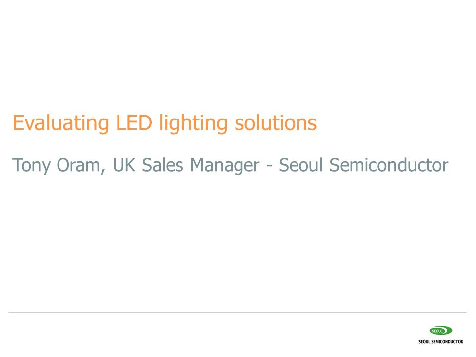 Tony Oram, UK Sales Manager - Seoul Semiconductor Evaluating LED lighting solutions