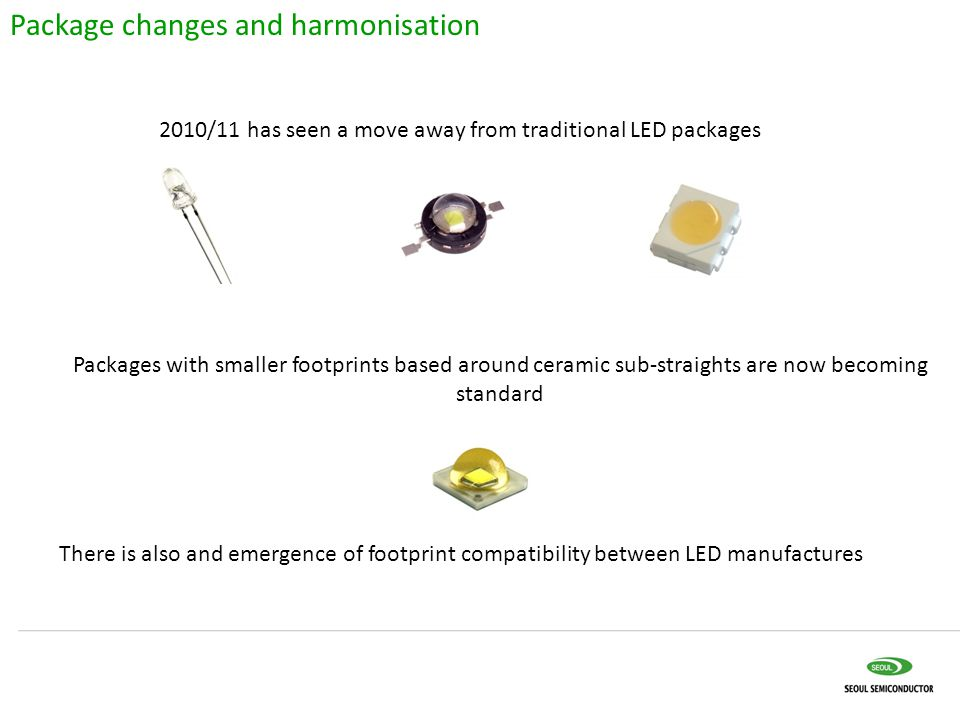Package changes and harmonisation 2010/11 has seen a move away from traditional LED packages Packages with smaller footprints based around ceramic sub-straights are now becoming standard There is also and emergence of footprint compatibility between LED manufactures