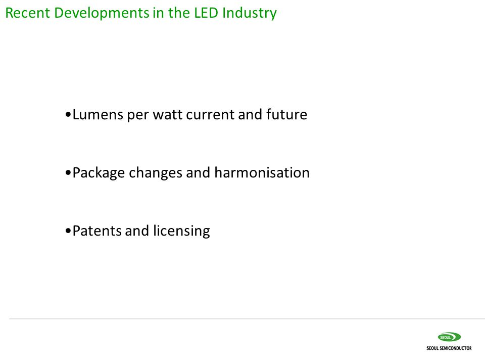 Lumens per watt current and future Package changes and harmonisation Patents and licensing Recent Developments in the LED Industry