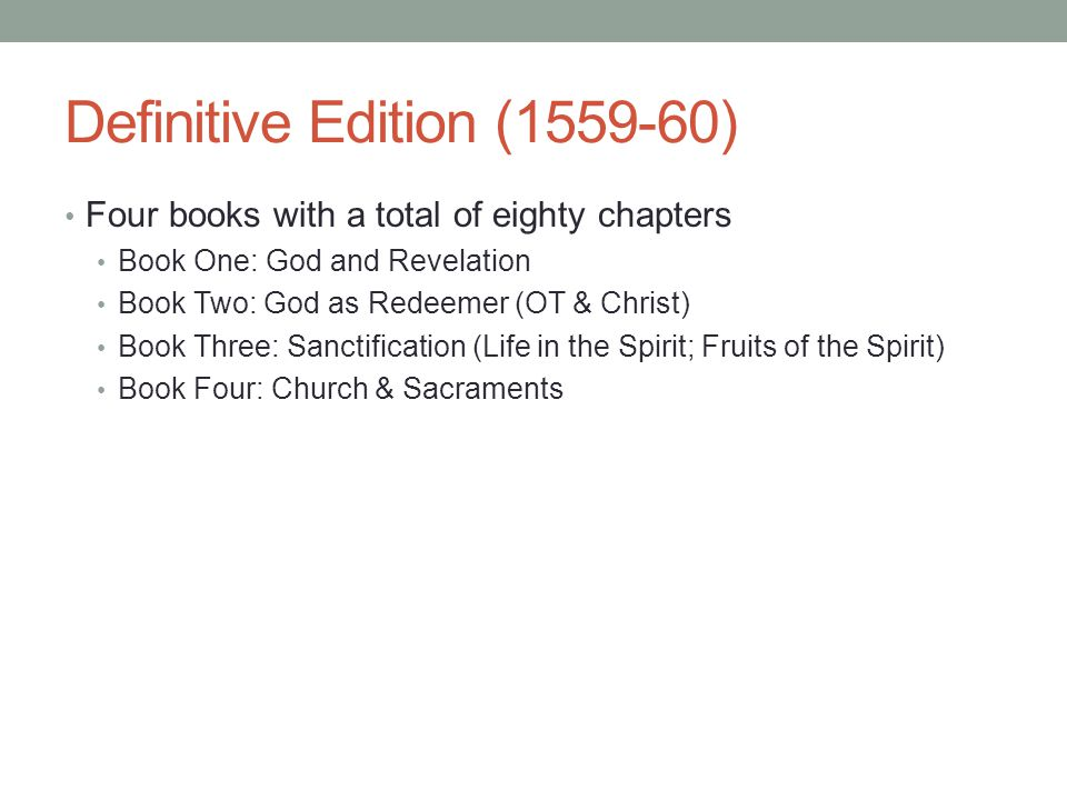 Definitive Edition (1559-60) Four books with a total of eighty chapters Book One: God and Revelation Book Two: God as Redeemer (OT & Christ) Book Thre