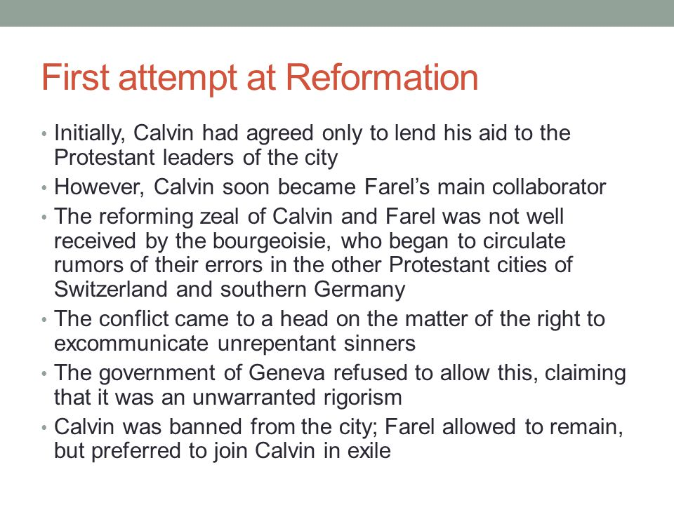 First attempt at Reformation Initially, Calvin had agreed only to lend his aid to the Protestant leaders of the city However, Calvin soon became Farel's main collaborator The reforming zeal of Calvin and Farel was not well received by the bourgeoisie, who began to circulate rumors of their errors in the other Protestant cities of Switzerland and southern Germany The conflict came to a head on the matter of the right to excommunicate unrepentant sinners The government of Geneva refused to allow this, claiming that it was an unwarranted rigorism Calvin was banned from the city; Farel allowed to remain, but preferred to join Calvin in exile