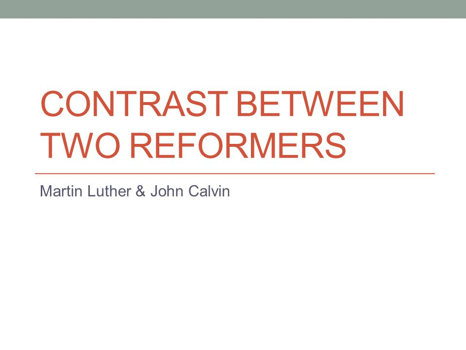 CONTRAST BETWEEN TWO REFORMERS Martin Luther & John Calvin