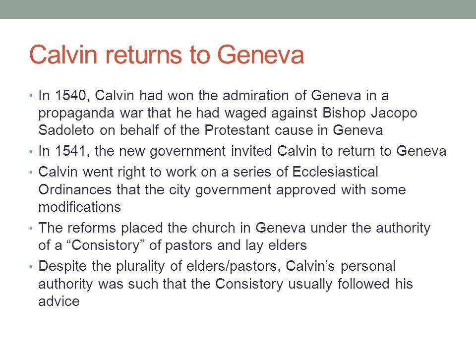 Calvin returns to Geneva In 1540, Calvin had won the admiration of Geneva in a propaganda war that he had waged against Bishop Jacopo Sadoleto on beha