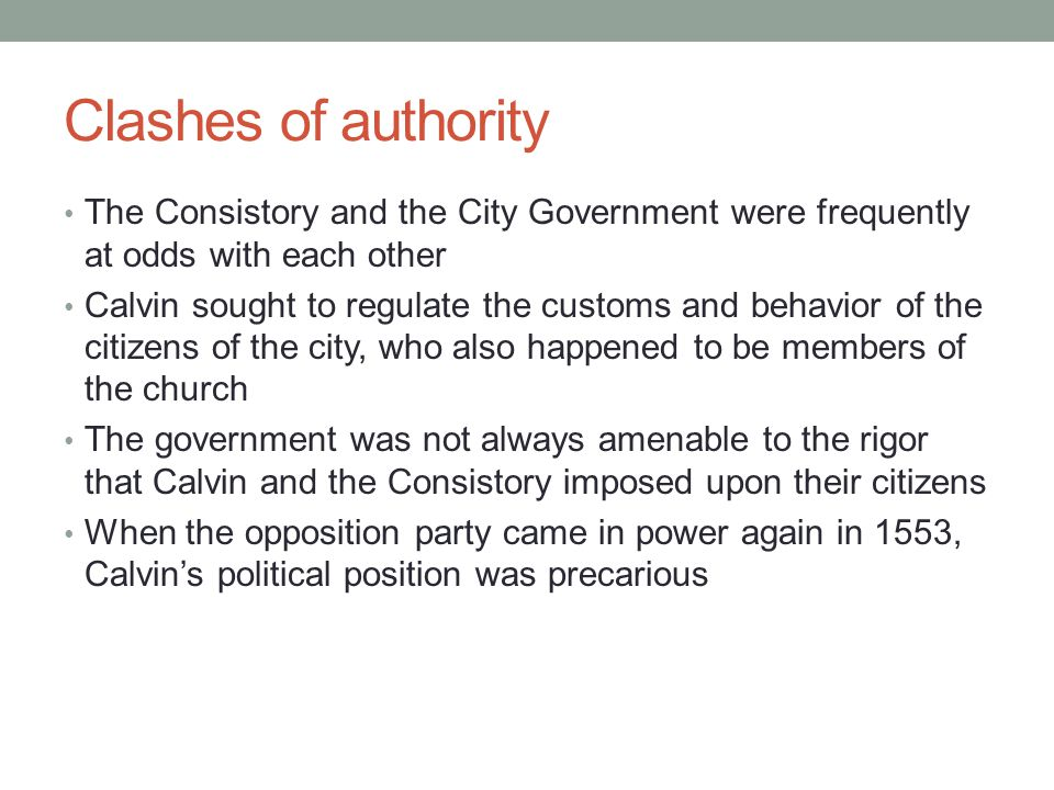Clashes of authority The Consistory and the City Government were frequently at odds with each other Calvin sought to regulate the customs and behavior