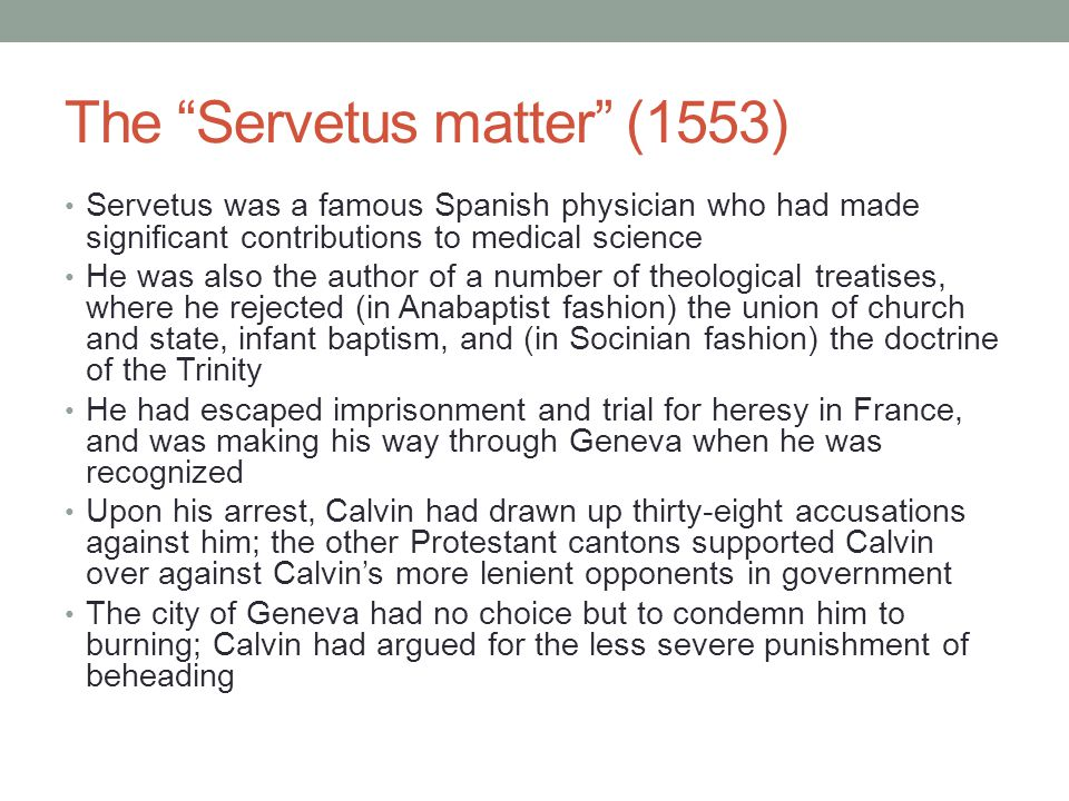 The Servetus matter (1553) Servetus was a famous Spanish physician who had made significant contributions to medical science He was also the author of a number of theological treatises, where he rejected (in Anabaptist fashion) the union of church and state, infant baptism, and (in Socinian fashion) the doctrine of the Trinity He had escaped imprisonment and trial for heresy in France, and was making his way through Geneva when he was recognized Upon his arrest, Calvin had drawn up thirty-eight accusations against him; the other Protestant cantons supported Calvin over against Calvin's more lenient opponents in government The city of Geneva had no choice but to condemn him to burning; Calvin had argued for the less severe punishment of beheading