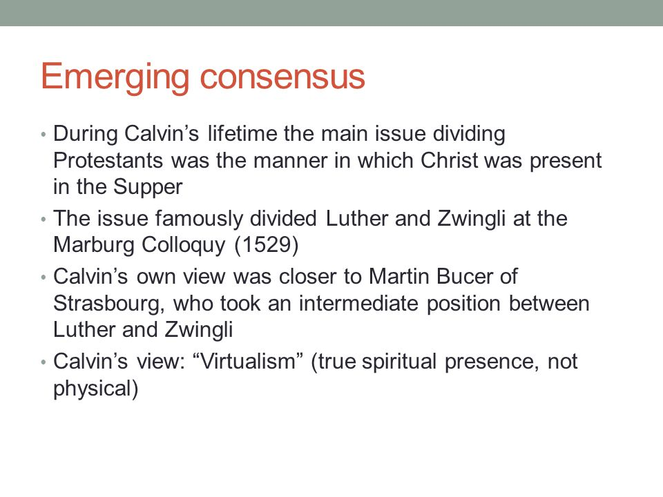 Emerging consensus During Calvin's lifetime the main issue dividing Protestants was the manner in which Christ was present in the Supper The issue famously divided Luther and Zwingli at the Marburg Colloquy (1529) Calvin's own view was closer to Martin Bucer of Strasbourg, who took an intermediate position between Luther and Zwingli Calvin's view: Virtualism (true spiritual presence, not physical)