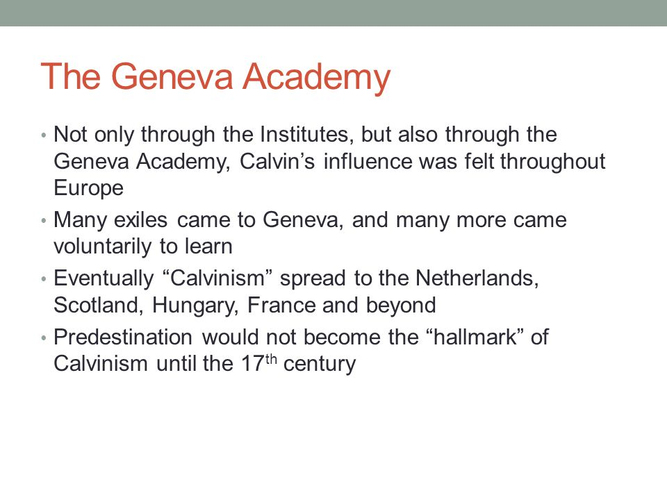 The Geneva Academy Not only through the Institutes, but also through the Geneva Academy, Calvin's influence was felt throughout Europe Many exiles cam