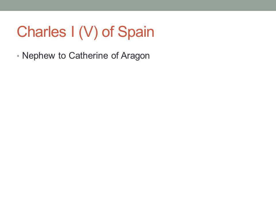 Charles I (V) of Spain Nephew to Catherine of Aragon