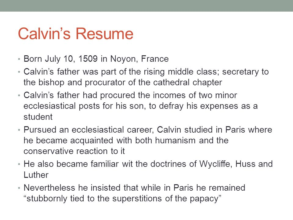 Calvin's Resume Born July 10, 1509 in Noyon, France Calvin's father was part of the rising middle class; secretary to the bishop and procurator of the cathedral chapter Calvin's father had procured the incomes of two minor ecclesiastical posts for his son, to defray his expenses as a student Pursued an ecclesiastical career, Calvin studied in Paris where he became acquainted with both humanism and the conservative reaction to it He also became familiar wit the doctrines of Wycliffe, Huss and Luther Nevertheless he insisted that while in Paris he remained stubbornly tied to the superstitions of the papacy
