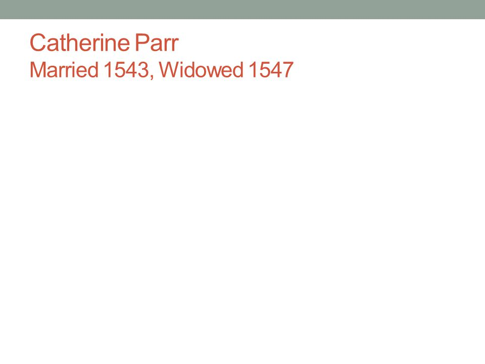 Catherine Parr Married 1543, Widowed 1547