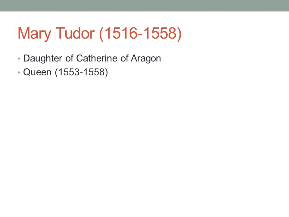 Mary Tudor (1516-1558) Daughter of Catherine of Aragon Queen (1553-1558)