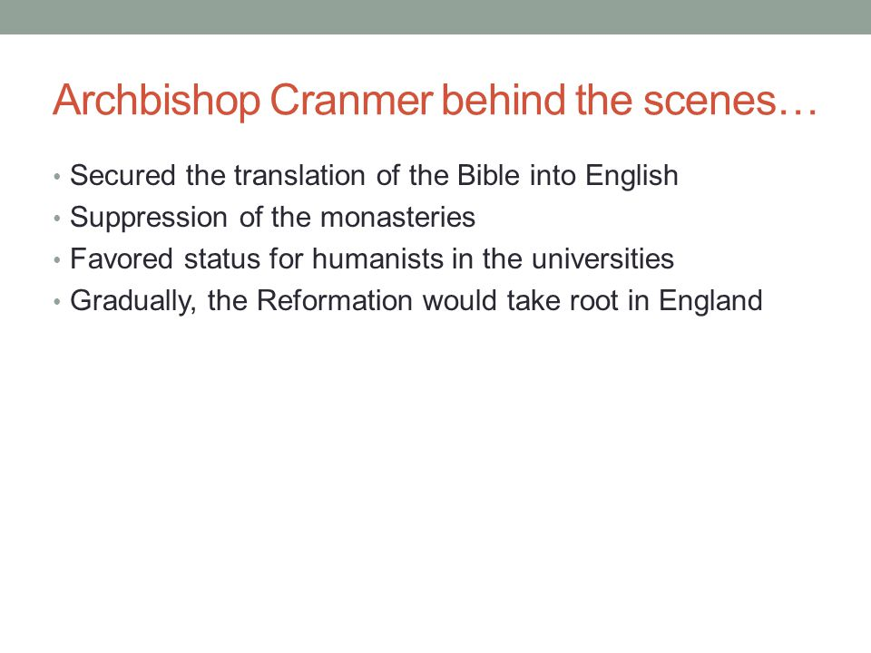 Archbishop Cranmer behind the scenes… Secured the translation of the Bible into English Suppression of the monasteries Favored status for humanists in the universities Gradually, the Reformation would take root in England