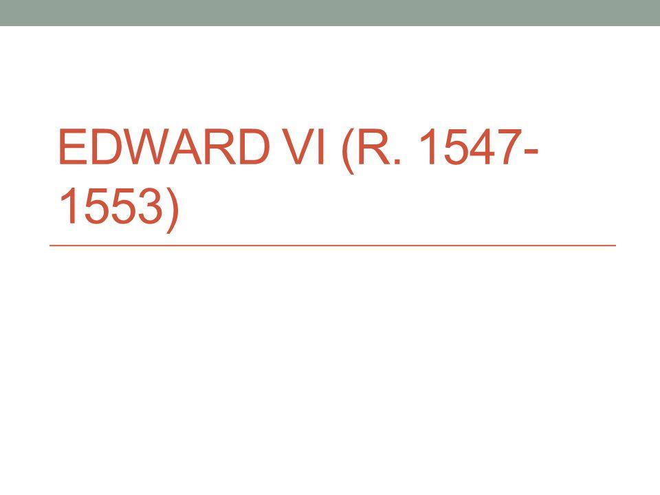 EDWARD VI (R. 1547- 1553)