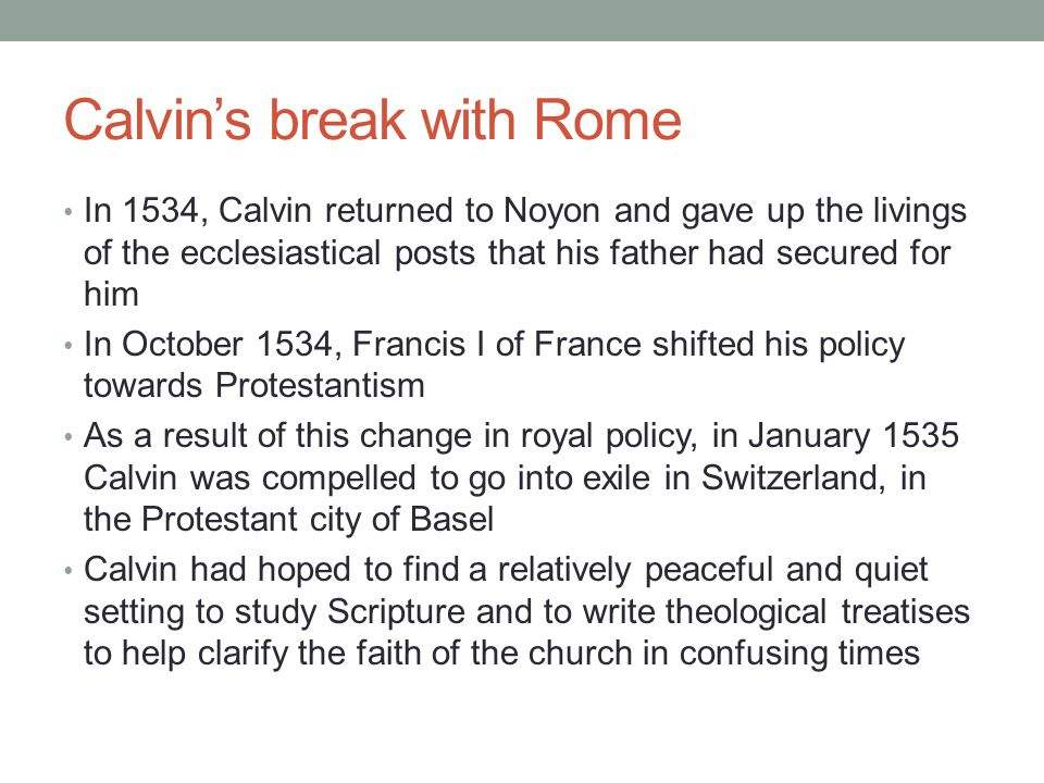 Calvin's break with Rome In 1534, Calvin returned to Noyon and gave up the livings of the ecclesiastical posts that his father had secured for him In