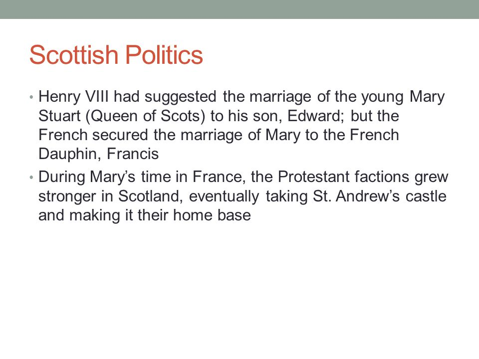Scottish Politics Henry VIII had suggested the marriage of the young Mary Stuart (Queen of Scots) to his son, Edward; but the French secured the marriage of Mary to the French Dauphin, Francis During Mary's time in France, the Protestant factions grew stronger in Scotland, eventually taking St.
