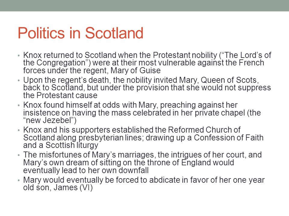 Politics in Scotland Knox returned to Scotland when the Protestant nobility ( The Lord's of the Congregation ) were at their most vulnerable against the French forces under the regent, Mary of Guise Upon the regent's death, the nobility invited Mary, Queen of Scots, back to Scotland, but under the provision that she would not suppress the Protestant cause Knox found himself at odds with Mary, preaching against her insistence on having the mass celebrated in her private chapel (the new Jezebel ) Knox and his supporters established the Reformed Church of Scotland along presbyterian lines; drawing up a Confession of Faith and a Scottish liturgy The misfortunes of Mary's marriages, the intrigues of her court, and Mary's own dream of sitting on the throne of England would eventually lead to her own downfall Mary would eventually be forced to abdicate in favor of her one year old son, James (VI)