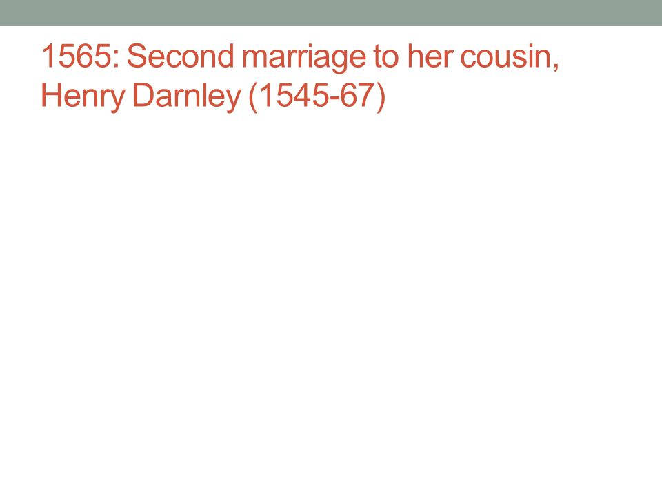 1565: Second marriage to her cousin, Henry Darnley (1545-67)