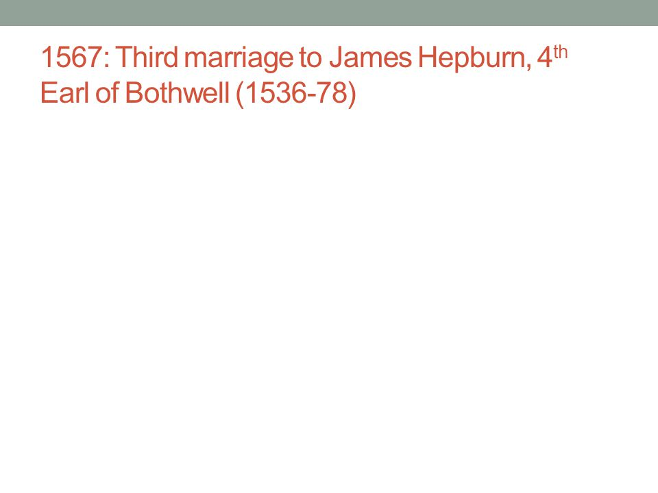 1567: Third marriage to James Hepburn, 4 th Earl of Bothwell (1536-78)