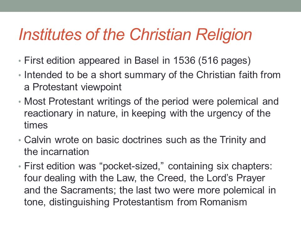 Institutes of the Christian Religion First edition appeared in Basel in 1536 (516 pages) Intended to be a short summary of the Christian faith from a