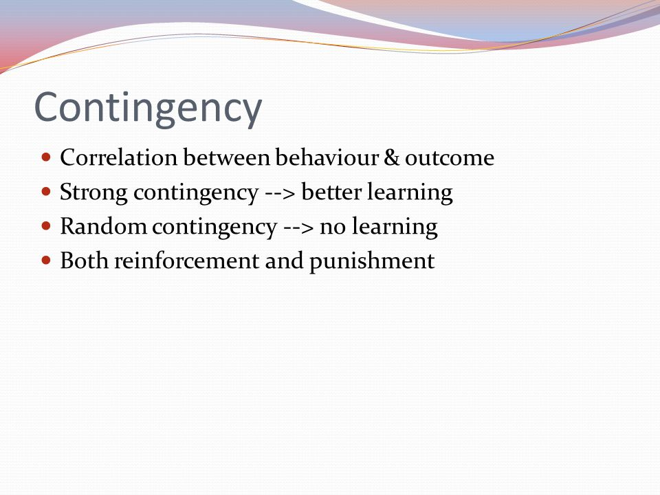 Contingency Correlation between behaviour & outcome Strong contingency --> better learning Random contingency --> no learning Both reinforcement and punishment