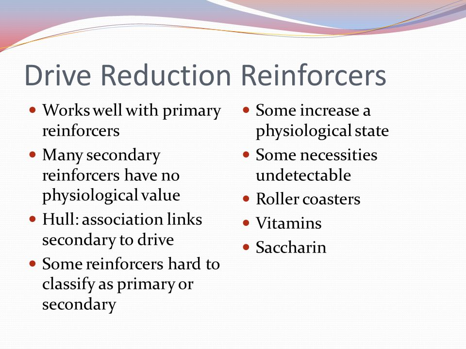 Drive Reduction Reinforcers Works well with primary reinforcers Many secondary reinforcers have no physiological value Hull: association links secondary to drive Some reinforcers hard to classify as primary or secondary Some increase a physiological state Some necessities undetectable Roller coasters Vitamins Saccharin
