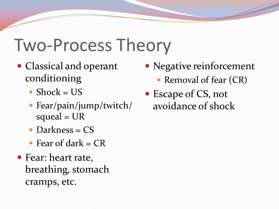 Two-Process Theory Classical and operant conditioning Shock = US Fear/pain/jump/twitch/ squeal = UR Darkness = CS Fear of dark = CR Fear: heart rate, breathing, stomach cramps, etc.
