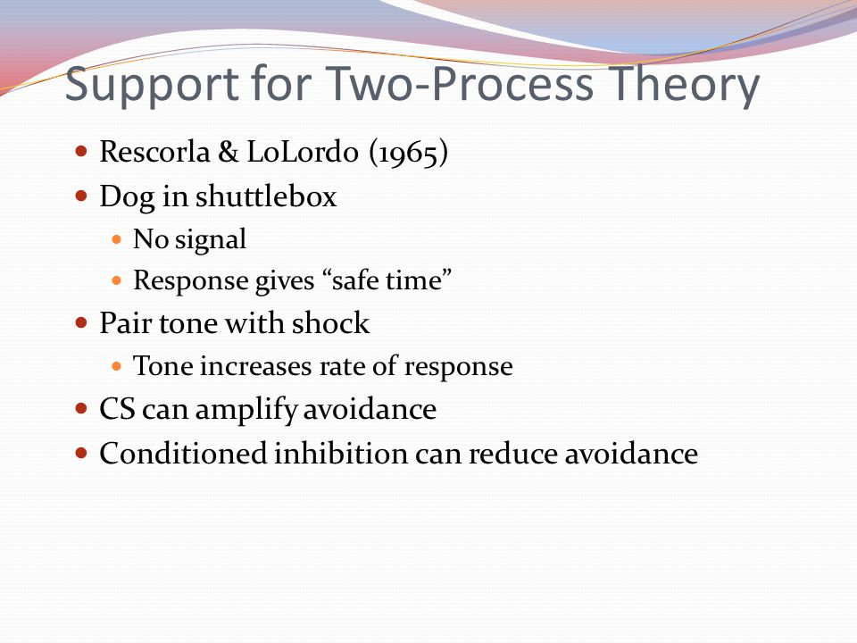 Support for Two-Process Theory Rescorla & LoLordo (1965) Dog in shuttlebox No signal Response gives safe time Pair tone with shock Tone increases rate of response CS can amplify avoidance Conditioned inhibition can reduce avoidance