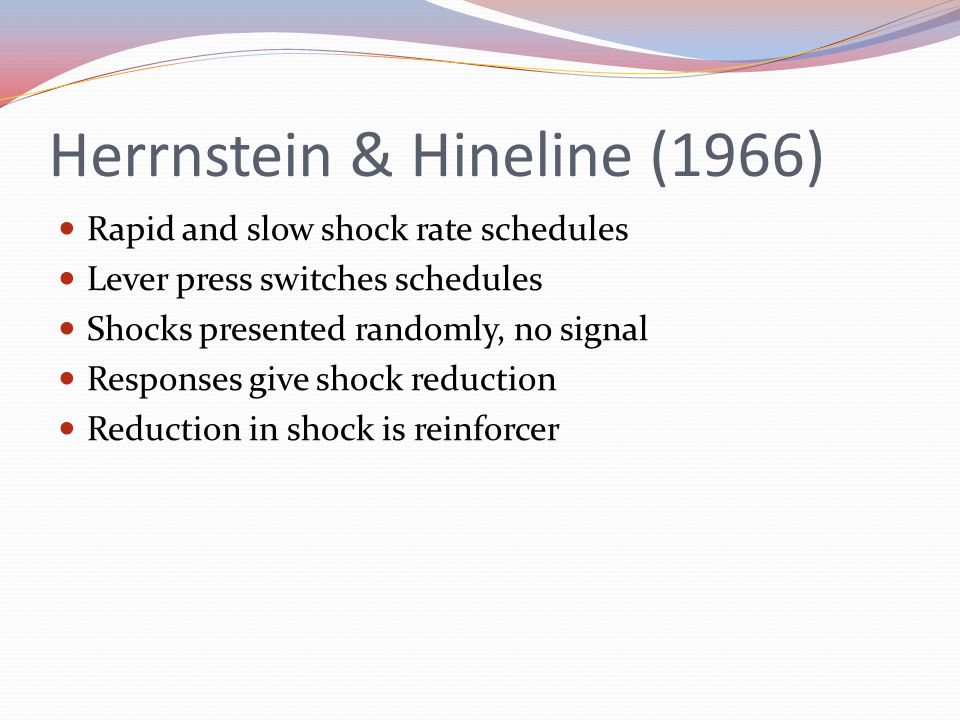 Herrnstein & Hineline (1966) Rapid and slow shock rate schedules Lever press switches schedules Shocks presented randomly, no signal Responses give shock reduction Reduction in shock is reinforcer