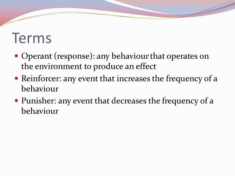 Terms Operant (response): any behaviour that operates on the environment to produce an effect Reinforcer: any event that increases the frequency of a