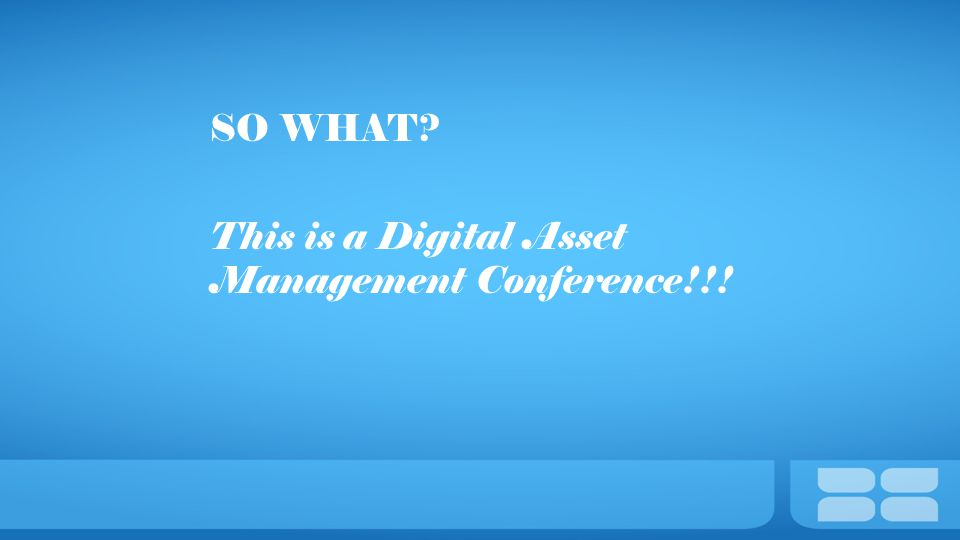 SO WHAT? This is a Digital Asset Management Conference!!!