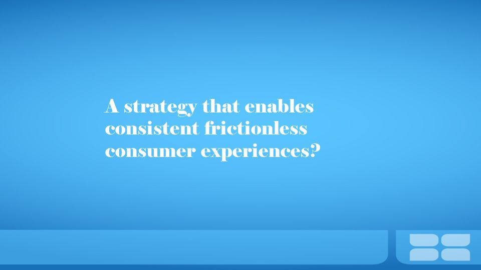 A strategy that enables consistent frictionless consumer experiences?
