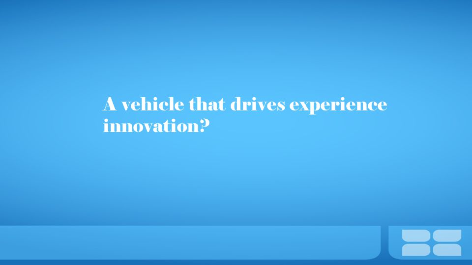A vehicle that drives experience innovation?