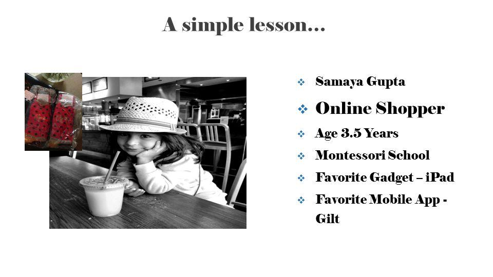 A simple lesson… 2  Samaya Gupta  Online Shopper  Age 3.5 Years  Montessori School  Favorite Gadget – iPad  Favorite Mobile App - Gilt